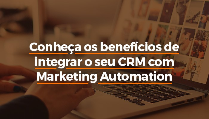 Conheça os beneficios de integrar o seu CRM com Marketing Automation.jpg