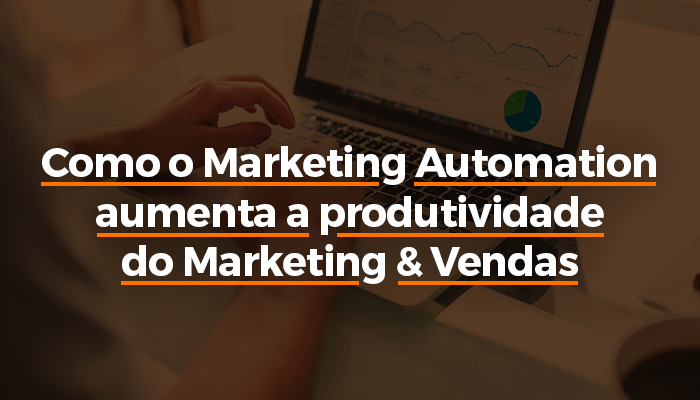 Como o Marketing Automation aumenta a produtividade do Marketing & Vendas